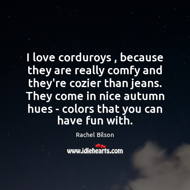 I love corduroys , because they are really comfy and they're cozier than Rachel Bilson Picture Quote