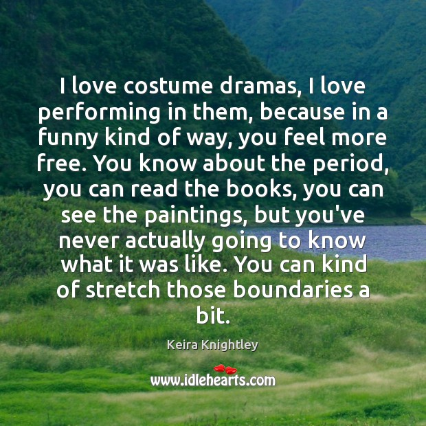 I love costume dramas, I love performing in them, because in a Keira Knightley Picture Quote