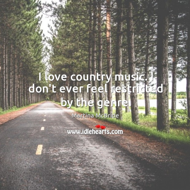 I love country music. I don't ever feel restricted by the genre. Martina McBride Picture Quote