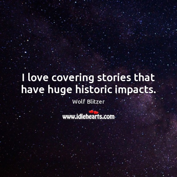 Wolf Blitzer Picture Quote image saying: I love covering stories that have huge historic impacts.