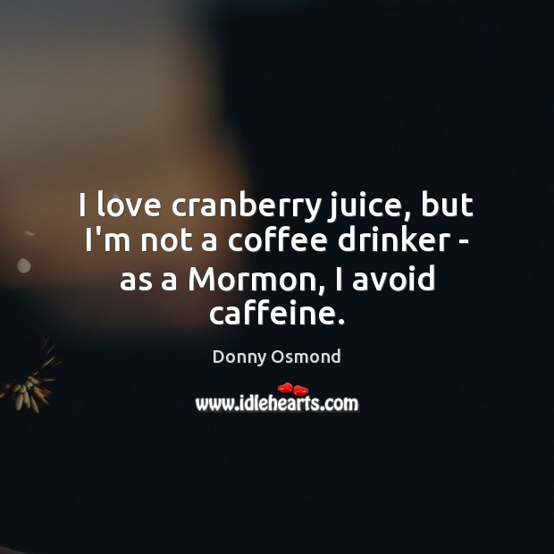 I love cranberry juice, but I'm not a coffee drinker – as a Mormon, I avoid caffeine. Image