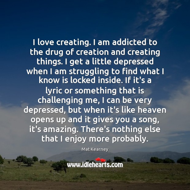 I love creating. I am addicted to the drug of creation and Mat Kearney Picture Quote