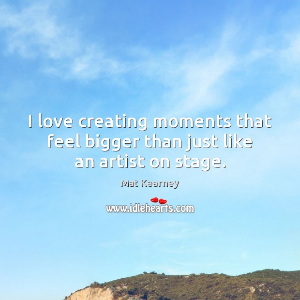 I love creating moments that feel bigger than just like an artist on stage. Mat Kearney Picture Quote
