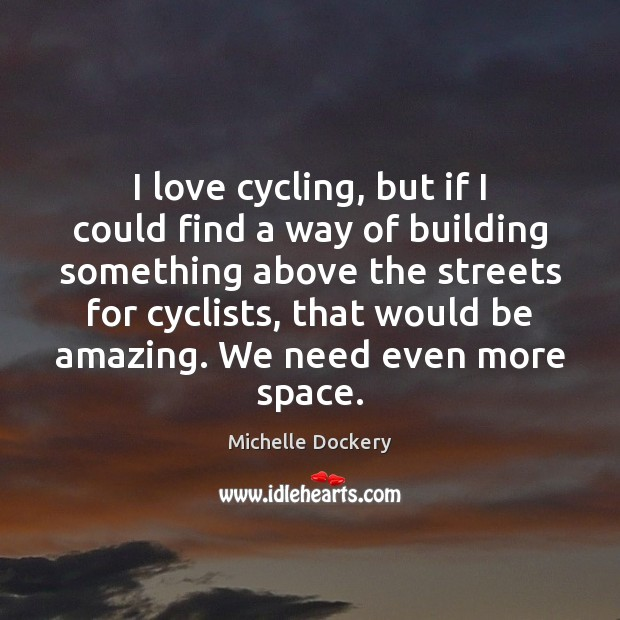 I love cycling, but if I could find a way of building Image