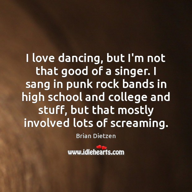Image, I love dancing, but I'm not that good of a singer. I
