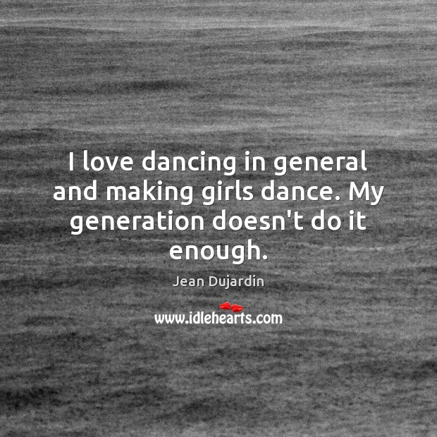 I love dancing in general and making girls dance. My generation doesn't do it enough. Image