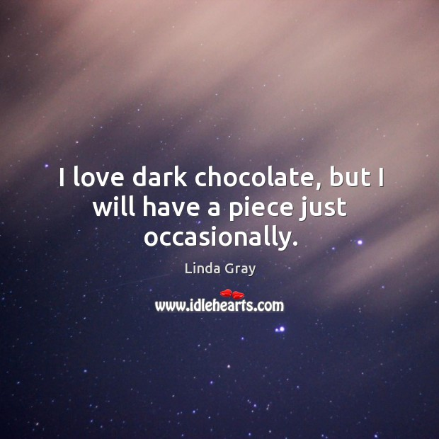 I love dark chocolate, but I will have a piece just occasionally. Image