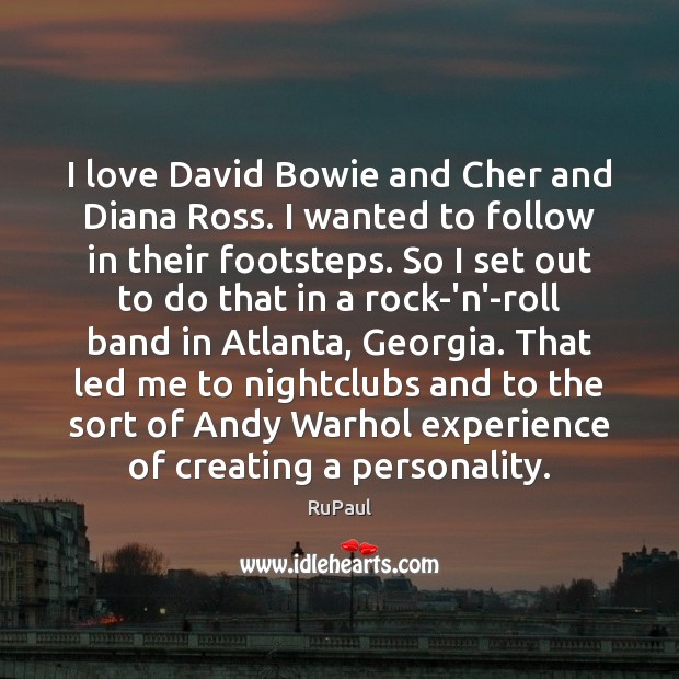 I love David Bowie and Cher and Diana Ross. I wanted to Image