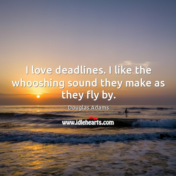 I love deadlines. I like the whooshing sound they make as they fly by. Image