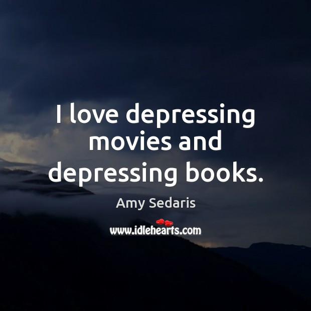 I love depressing movies and depressing books. Amy Sedaris Picture Quote