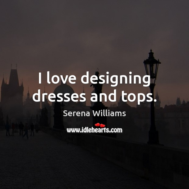 I love designing dresses and tops. Serena Williams Picture Quote