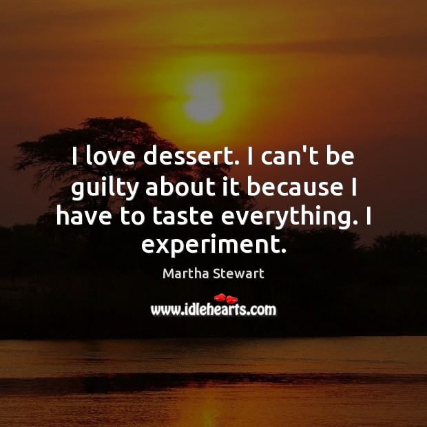 I love dessert. I can't be guilty about it because I have Martha Stewart Picture Quote