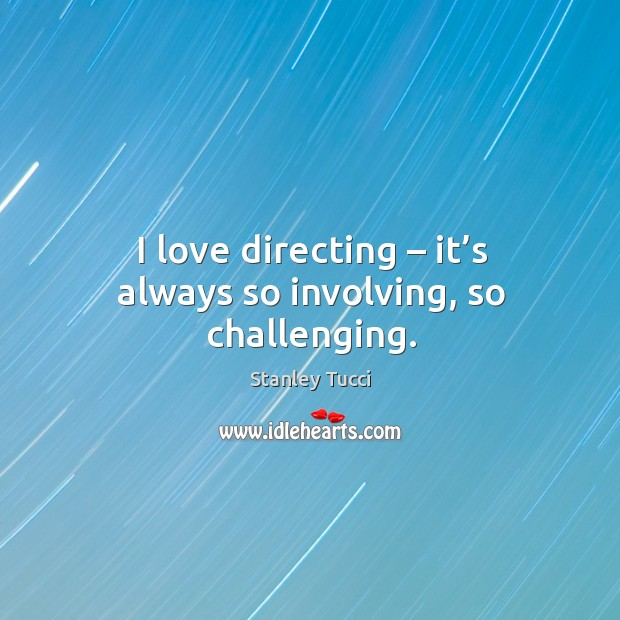 I love directing – it's always so involving, so challenging. Image