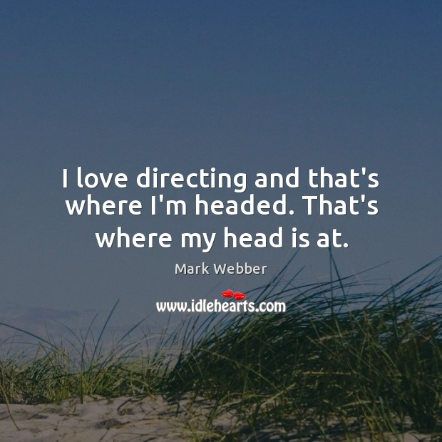 I love directing and that's where I'm headed. That's where my head is at. Image