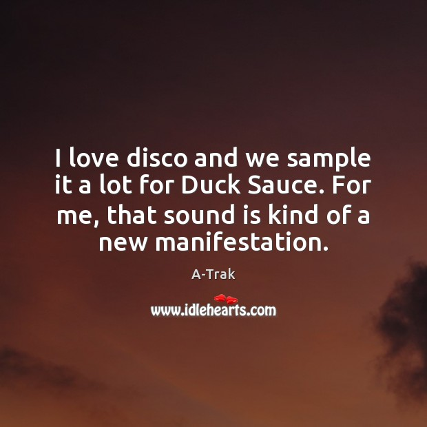 Image, I love disco and we sample it a lot for Duck Sauce.