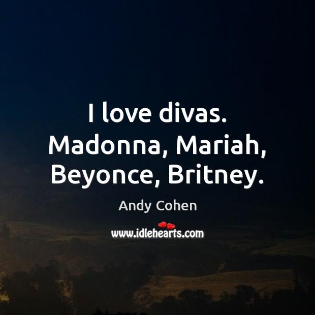 Image, I love divas. Madonna, Mariah, Beyonce, Britney.