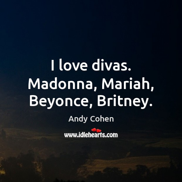 I love divas. Madonna, Mariah, Beyonce, Britney. Andy Cohen Picture Quote