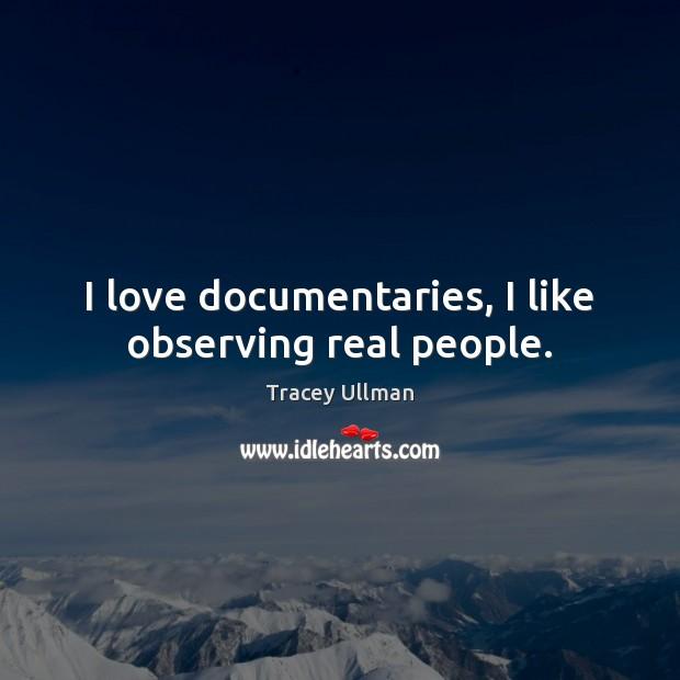 Image, I love documentaries, I like observing real people.