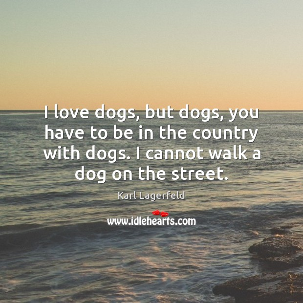 I love dogs, but dogs, you have to be in the country Image