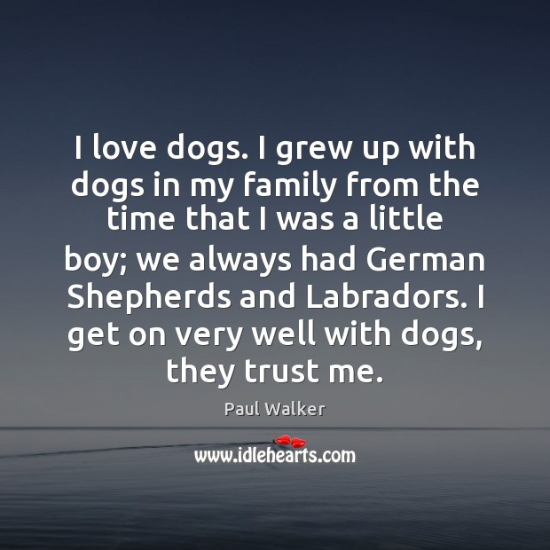I love dogs. I grew up with dogs in my family from Paul Walker Picture Quote