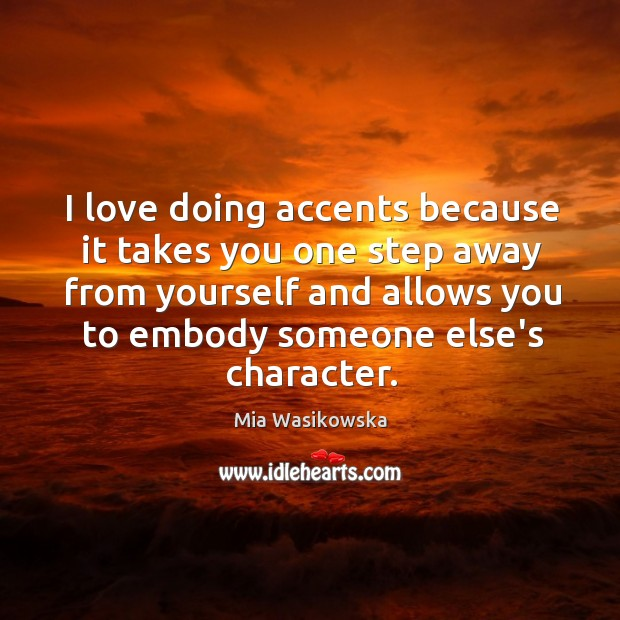 I love doing accents because it takes you one step away from Image