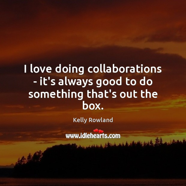 I love doing collaborations – it's always good to do something that's out the box. Kelly Rowland Picture Quote