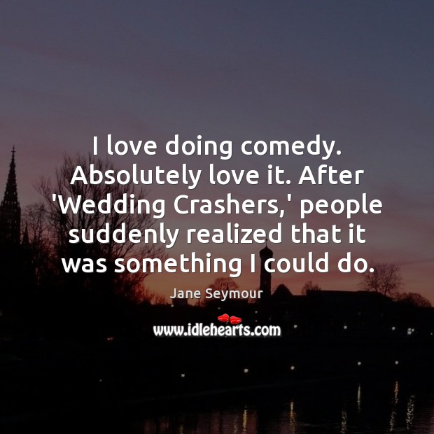 I love doing comedy. Absolutely love it. After 'Wedding Crashers,' people Jane Seymour Picture Quote