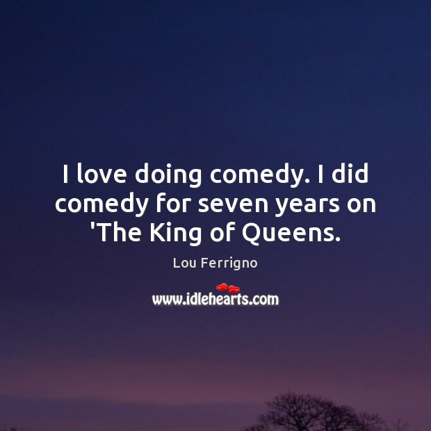 I love doing comedy. I did comedy for seven years on 'The King of Queens. Image