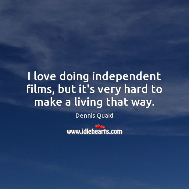 I love doing independent films, but it's very hard to make a living that way. Image