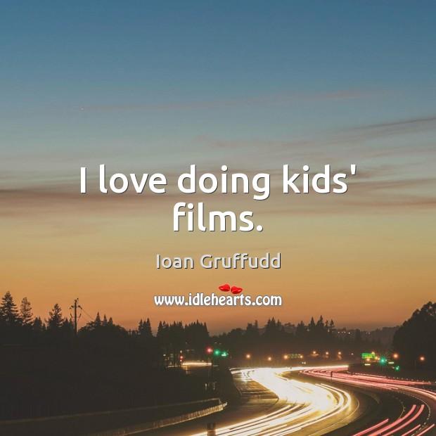 Image, I love doing kids' films.