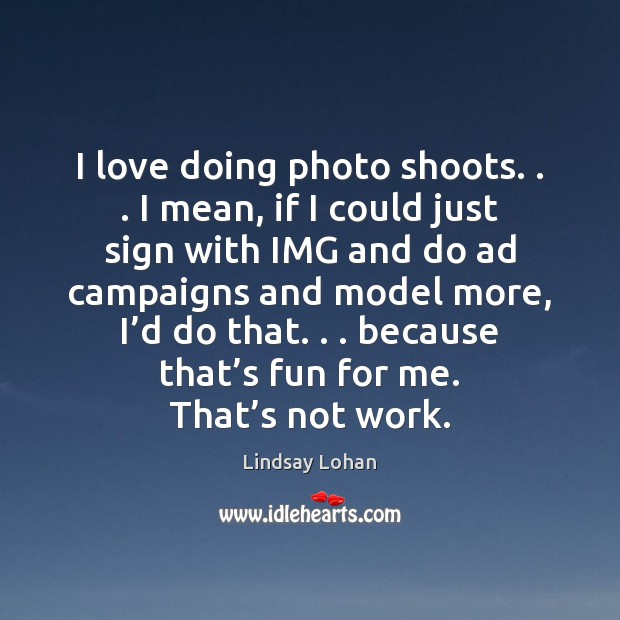 I love doing photo shoots. . . I mean, if I could just sign Lindsay Lohan Picture Quote