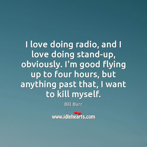 Image, I love doing radio, and I love doing stand-up, obviously. I'm good