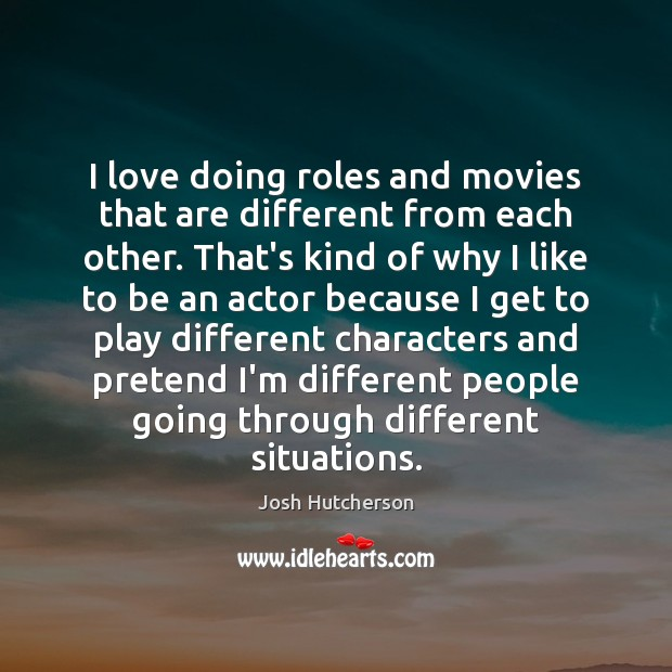 Image, I love doing roles and movies that are different from each other.