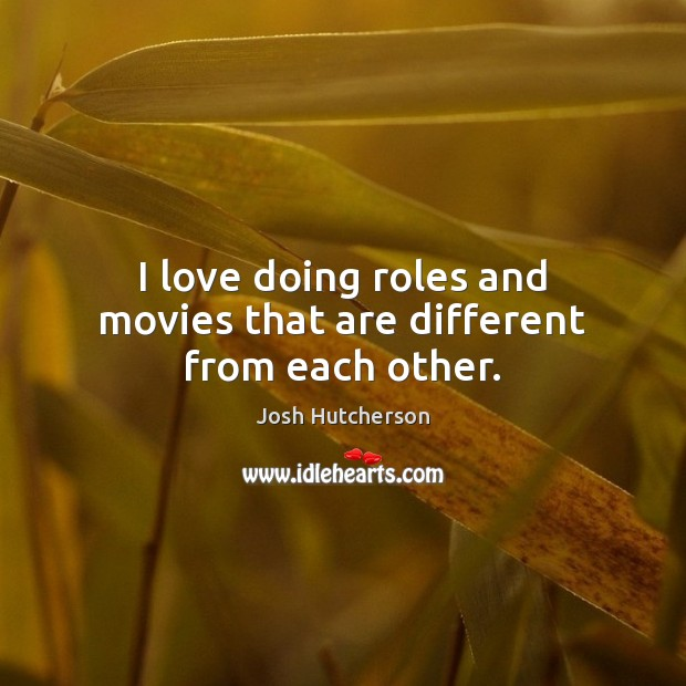 I love doing roles and movies that are different from each other. Josh Hutcherson Picture Quote