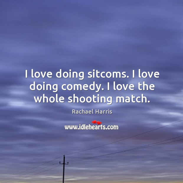 I love doing sitcoms. I love doing comedy. I love the whole shooting match. Rachael Harris Picture Quote