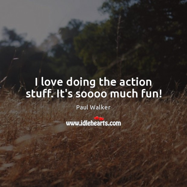 I love doing the action stuff. It's soooo much fun! Paul Walker Picture Quote