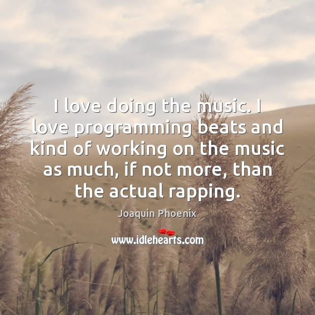 I love doing the music. I love programming beats and kind of Image