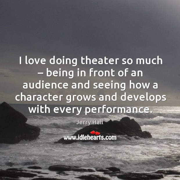 I love doing theater so much – being in front of an audience and seeing how a character Jerry Hall Picture Quote