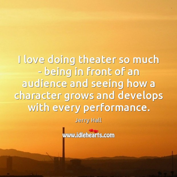 I love doing theater so much – being in front of an Jerry Hall Picture Quote