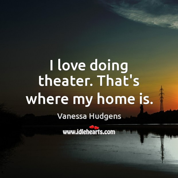 I love doing theater. That's where my home is. Vanessa Hudgens Picture Quote