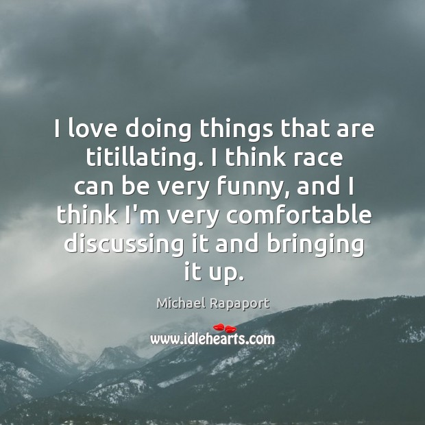 I love doing things that are titillating. I think race can be Image