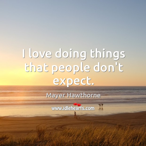 I love doing things that people don't expect. Image