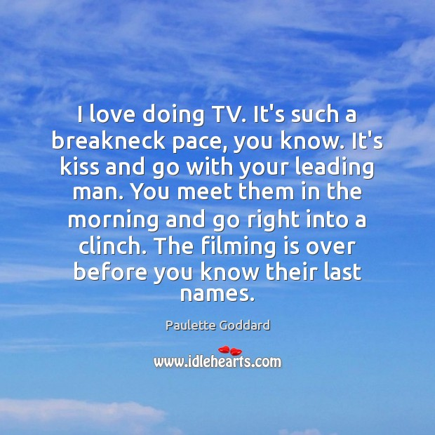 I love doing TV. It's such a breakneck pace, you know. It's Image