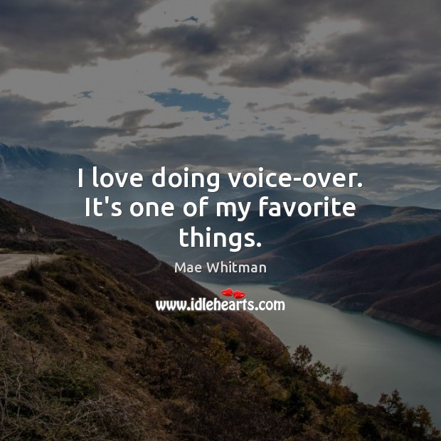 I love doing voice-over. It's one of my favorite things. Mae Whitman Picture Quote