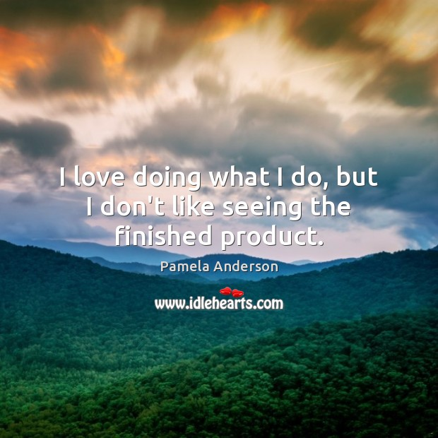 I love doing what I do, but I don't like seeing the finished product. Pamela Anderson Picture Quote