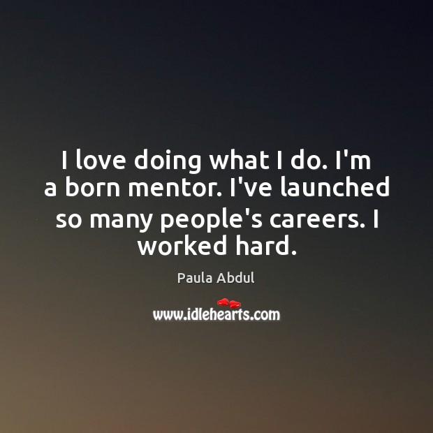 I love doing what I do. I'm a born mentor. I've launched Image