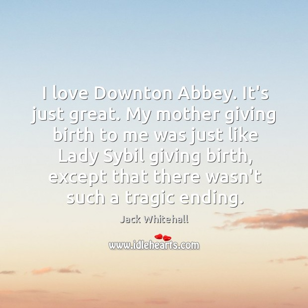I love Downton Abbey. It's just great. My mother giving birth to Jack Whitehall Picture Quote