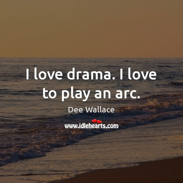 Image, I love drama. I love to play an arc.