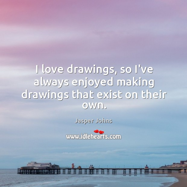 I love drawings, so I've always enjoyed making drawings that exist on their own. Image