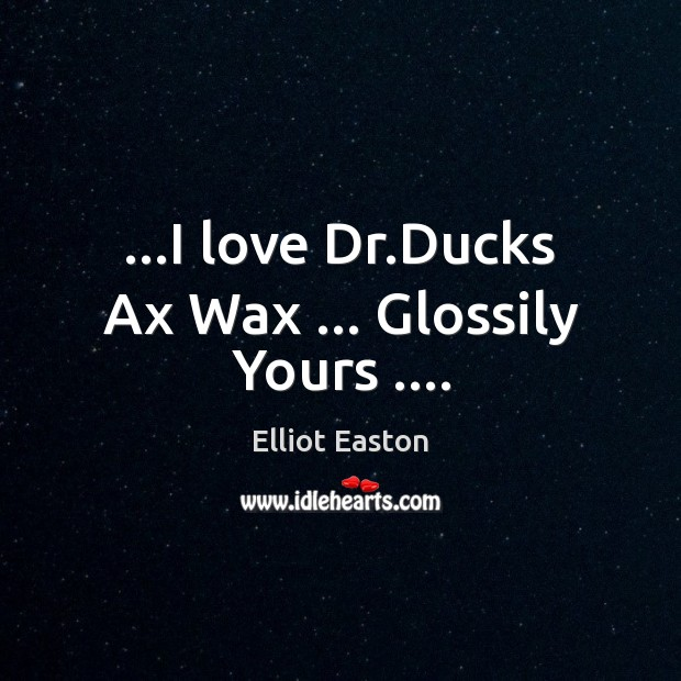 Image, …I love Dr.Ducks Ax Wax … Glossily Yours ….